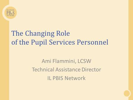 The Changing Role of the Pupil Services Personnel Ami Flammini, LCSW Technical Assistance Director IL PBIS Network.