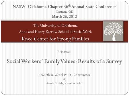 Presents: Social Workers' <strong>Family</strong> Values: Results of a Survey Kenneth R. Wedel Ph.D., Coordinator & Annie Smith, Knee Scholar NASW- Oklahoma Chapter 36.