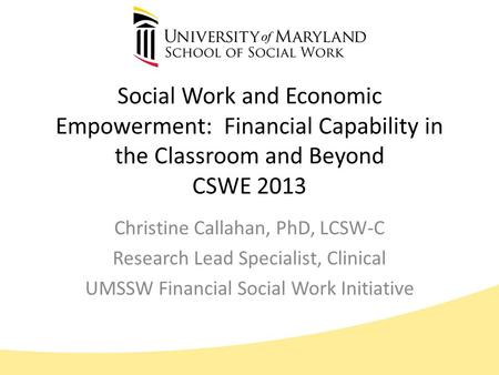 Social Work and Economic Empowerment: Financial Capability in the Classroom and Beyond CSWE 2013 Christine Callahan, PhD, LCSW-C Research Lead Specialist,