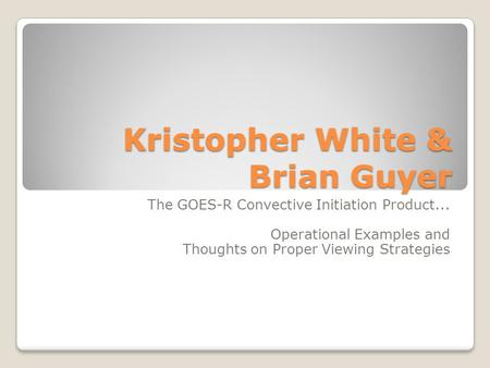 Kristopher White & Brian Guyer The GOES-R Convective Initiation Product... Operational Examples and Thoughts on Proper Viewing Strategies.