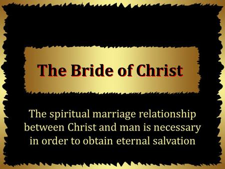 The Bride of Christ The spiritual marriage relationship between Christ and man is necessary in order to obtain eternal salvation.