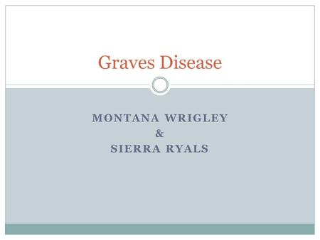 MONTANA WRIGLEY & SIERRA RYALS Graves Disease. What is Graves' Disease? An immune system disorder that results in the production of thyroid hormones Causes.