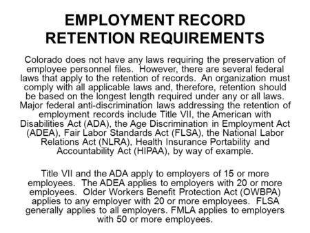 EMPLOYMENT RECORD RETENTION REQUIREMENTS Colorado does not have any laws requiring the preservation of employee personnel files. However, there are several.