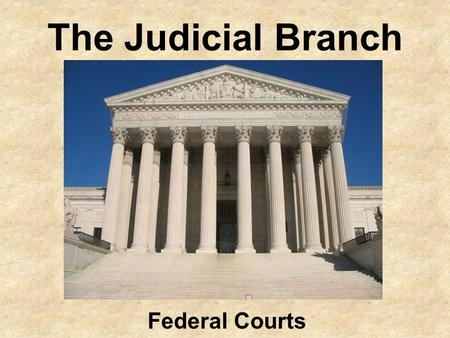 The Judicial Branch Federal Courts Today in Class Take out your quick and dirty notes (homework from last night) Take your phone and sign on to socrative.com.