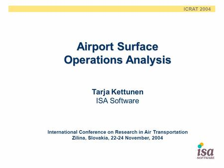 ICRAT 2004 Airport Surface Operations Analysis Tarja Kettunen ISA Software International Conference on Research in Air Transportation Zilina, Slovakia,