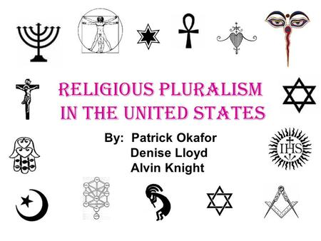 RELIGIOUS PLURALISM IN THE UNITED STATES By: Patrick Okafor Denise Lloyd Alvin Knight.