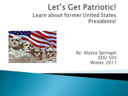 By: Alyssa Springer EDU 505 Winter 2011. Presidents Day is always celebrated on the third Monday of February. This year we will be celebrating our former.