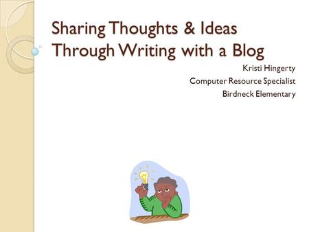 Sharing Thoughts & Ideas Through Writing with a Blog Kristi Hingerty Computer Resource Specialist Birdneck Elementary.