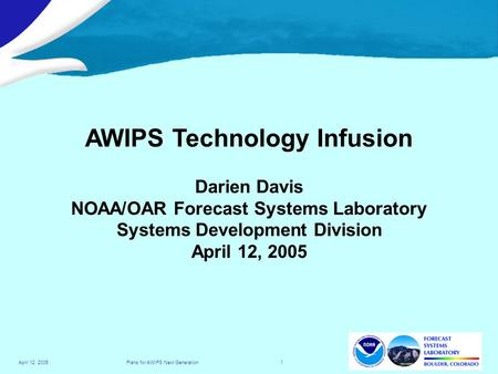 Plans for AWIPS Next Generation 1April 12, 2005 AWIPS Technology Infusion Darien Davis NOAA/OAR Forecast Systems Laboratory Systems Development Division.