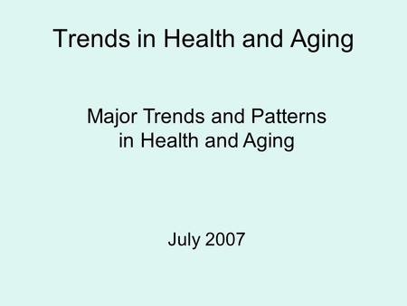 Trends in Health and Aging Major Trends and Patterns in Health and Aging July 2007.