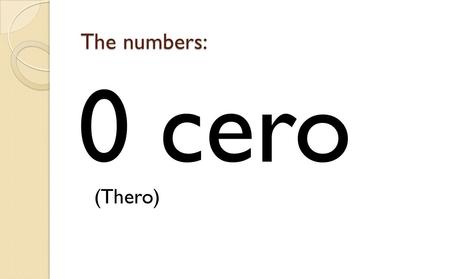 0 cero (Thero) The numbers:. 1 uno/a (oo-no) The numbers: 2 dos (dos)