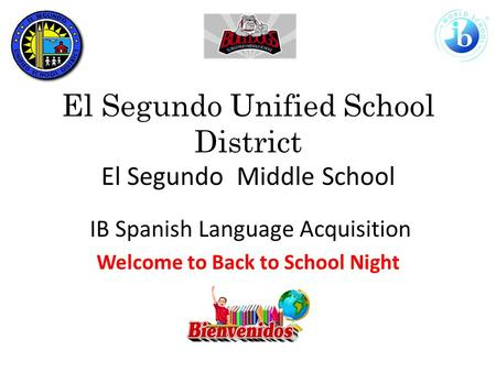 El Segundo Unified School District El Segundo Middle School IB Spanish Language Acquisition Welcome to Back to School Night.