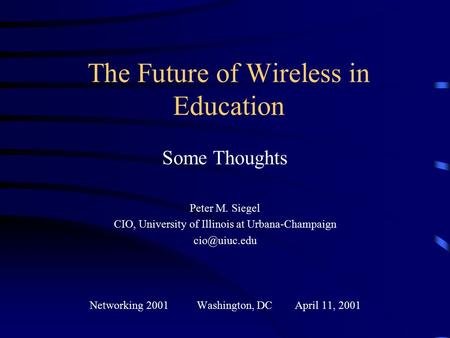 The Future of Wireless in Education Some Thoughts Peter M. Siegel CIO, University of Illinois at Urbana-Champaign Networking 2001 Washington,