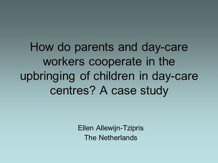 How do parents and day-care workers cooperate in the upbringing of children in day-care centres? A case study Ellen Allewijn-Tzipris The Netherlands.