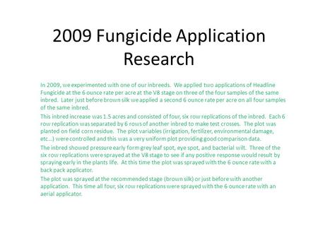 2009 Fungicide Application Research In 2009, we experimented with one of our inbreeds. We applied two applications of Headline Fungicide at the 6 ounce.