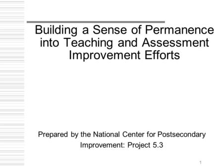 1 Building a Sense of Permanence into Teaching and Assessment Improvement Efforts Prepared by the National Center for Postsecondary Improvement: Project.
