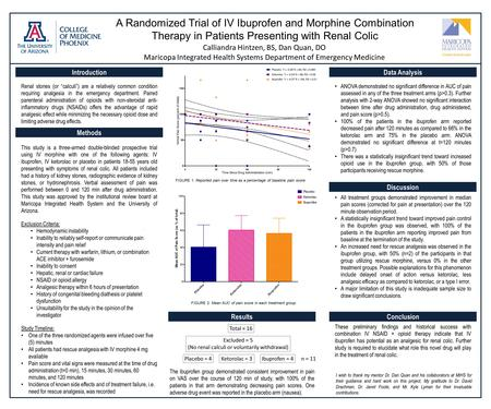 A Randomized Trial of IV Ibuprofen and Morphine Combination Therapy in Patients Presenting with Renal Colic Calliandra Hintzen, BS, Dan Quan, DO Maricopa.
