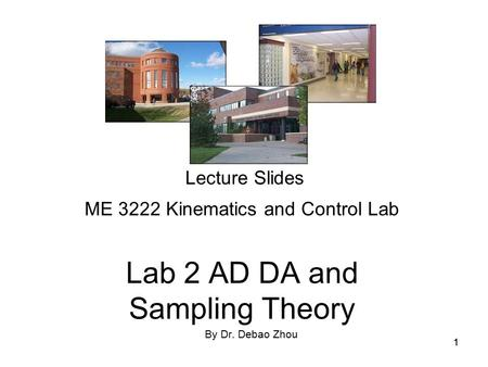 11 Lecture Slides ME 3222 Kinematics and Control Lab Lab 2 AD DA and Sampling Theory By Dr. Debao Zhou.