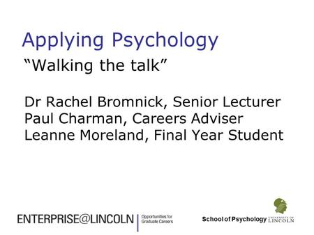 "School of Psychology Applying Psychology ""Walking the talk"" Dr Rachel Bromnick, Senior Lecturer Paul Charman, Careers Adviser Leanne Moreland, Final Year."
