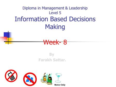 Diploma in Management & Leadership Level 5 Information Based Decisions Making Week- 8 By Farakh Sattar. Water Only.