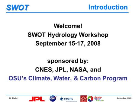 September, 2008 SWOT D. Alsdorf Introduction Welcome! SWOT Hydrology Workshop September 15-17, 2008 sponsored by: CNES, JPL, NASA, and OSU's Climate, Water,