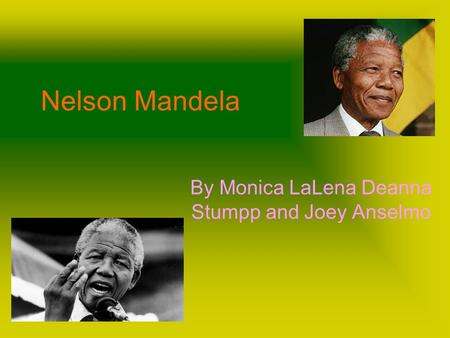 Nelson Mandela By Monica LaLena Deanna Stumpp and Joey Anselmo.