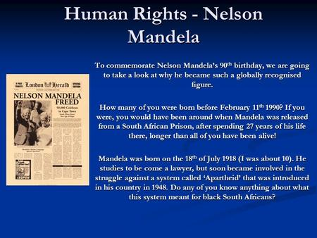 Human Rights - Nelson Mandela To commemorate Nelson Mandela's 90 th birthday, we are going to take a look at why he became such a globally recognised figure.