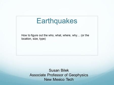 Earthquakes Susan Bilek Associate Professor of Geophysics New Mexico Tech How to figure out the who, what, where, why… (or the location, size, type)