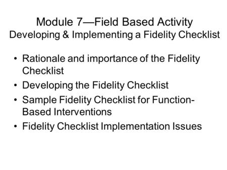 Module 7—Field Based Activity Developing & Implementing a Fidelity Checklist Rationale and importance of the Fidelity Checklist Developing the Fidelity.