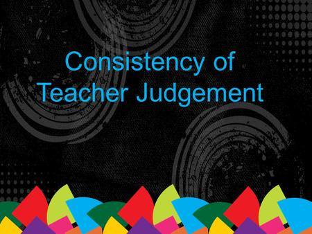 Consistency of Teacher Judgement. CTJ is a key strategy for implementing the curriculum and monitoring its effect on students' learning. (p.17)