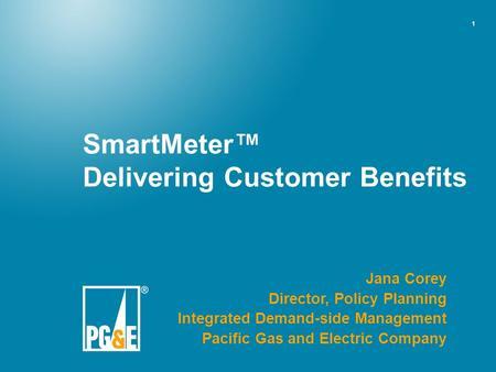 1 SmartMeter™ Delivering Customer Benefits Jana Corey Director, Policy Planning Integrated Demand-side Management Pacific Gas and Electric Company.