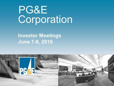 ® Investor Meetings June 7-8, 2010 PG&E Corporation.