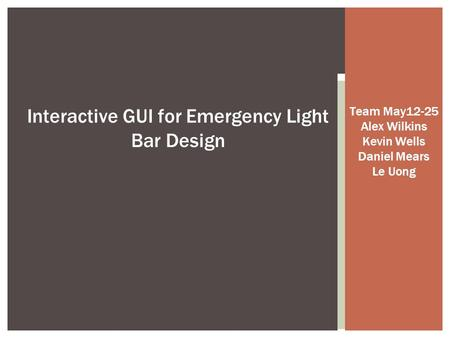Team May12-25 Alex Wilkins Kevin Wells Daniel Mears Le Uong Interactive GUI for Emergency Light Bar Design.