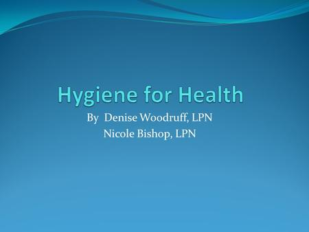 By Denise Woodruff, LPN Nicole Bishop, LPN. Hygiene for Health No one likes to be sick. Here are some ways to stay healthy at college.  Good hand washing.