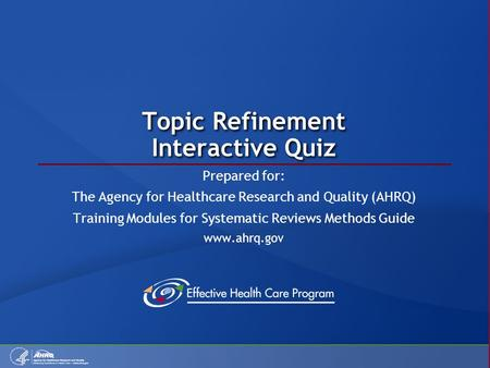 Topic Refinement Interactive Quiz Prepared for: The Agency for Healthcare Research and Quality (AHRQ) Training Modules for Systematic Reviews Methods Guide.