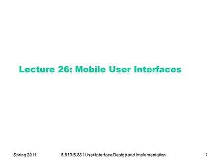 Spring 20116.813/6.831 User Interface Design and Implementation1 Lecture 26: Mobile User Interfaces.