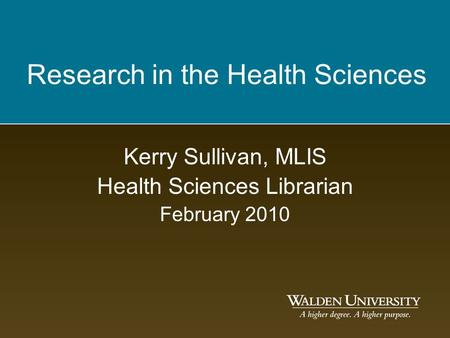 Research in the Health Sciences Kerry Sullivan, MLIS Health Sciences Librarian February 2010.