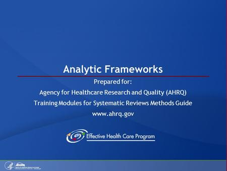 Analytic Frameworks Prepared for: Agency for Healthcare Research and Quality (AHRQ) Training Modules for Systematic Reviews Methods Guide www.ahrq.gov.