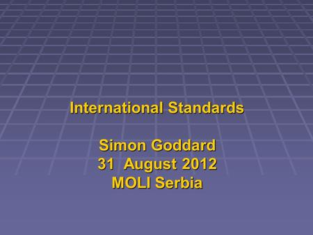 International Standards Simon Goddard 31 August 2012 MOLI Serbia.
