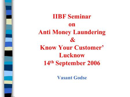 IIBF Seminar on Anti Money Laundering & Know Your Customer' Lucknow 14th September 2006 Vasant Godse '