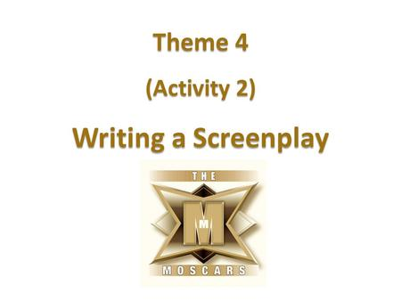 Theme 4 (Activity 2) Writing a Screenplay. Learning intention To understand the format of a screenplay. Success criteria I can explain the purpose of.