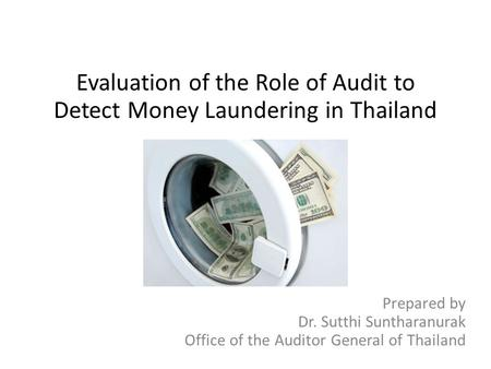 Evaluation of the Role of Audit to Detect Money Laundering in Thailand Prepared by Dr. Sutthi Suntharanurak Office of the Auditor General of Thailand.