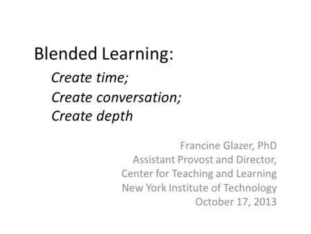Blended Learning: Create time; Create conversation; Create depth Francine Glazer, PhD Assistant Provost and Director, Center for Teaching and Learning.