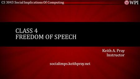 CS 3043 Social Implications Of Computing Keith A. Pray Instructor socialimps.keithpray.net CLASS 4 FREEDOM OF SPEECH.