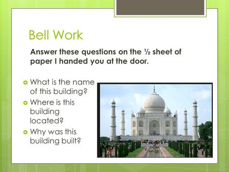  What is the name of this building?  Where is this building located?  Why was this building built? Bell Work Answer these questions on the ½ sheet of.