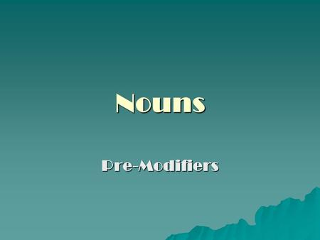 Nouns Pre-Modifiers. NOUNS – Pre Modifiers What if a single noun isn't specific enough for our purposes? How then do we modify a noun to construct a more.