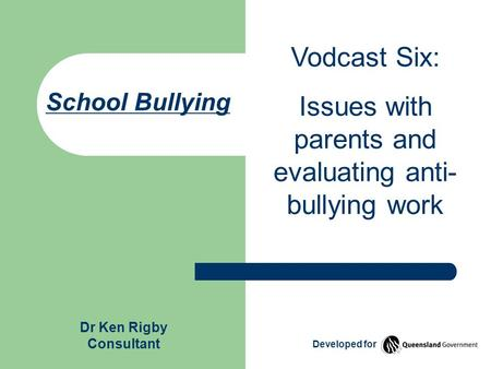 School Bullying Vodcast Six: Issues with parents and evaluating anti- bullying work Dr Ken Rigby Consultant Developed for.