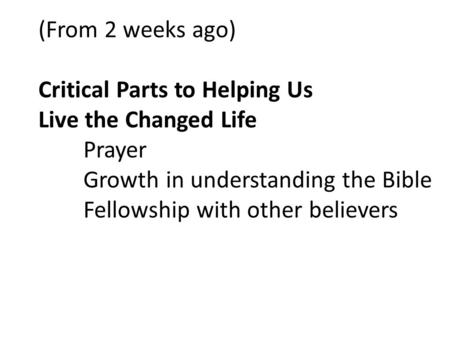 (From 2 weeks ago) Critical Parts to Helping Us Live the Changed Life Prayer Growth in understanding the Bible Fellowship with other believers.