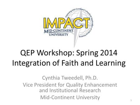 QEP Workshop: Spring 2014 Integration of Faith and Learning Cynthia Tweedell, Ph.D. Vice President for Quality Enhancement and Institutional Research Mid-Continent.