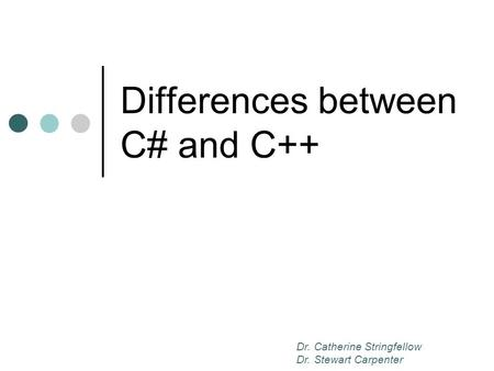 Differences between C# and C++ Dr. Catherine Stringfellow Dr. Stewart Carpenter.